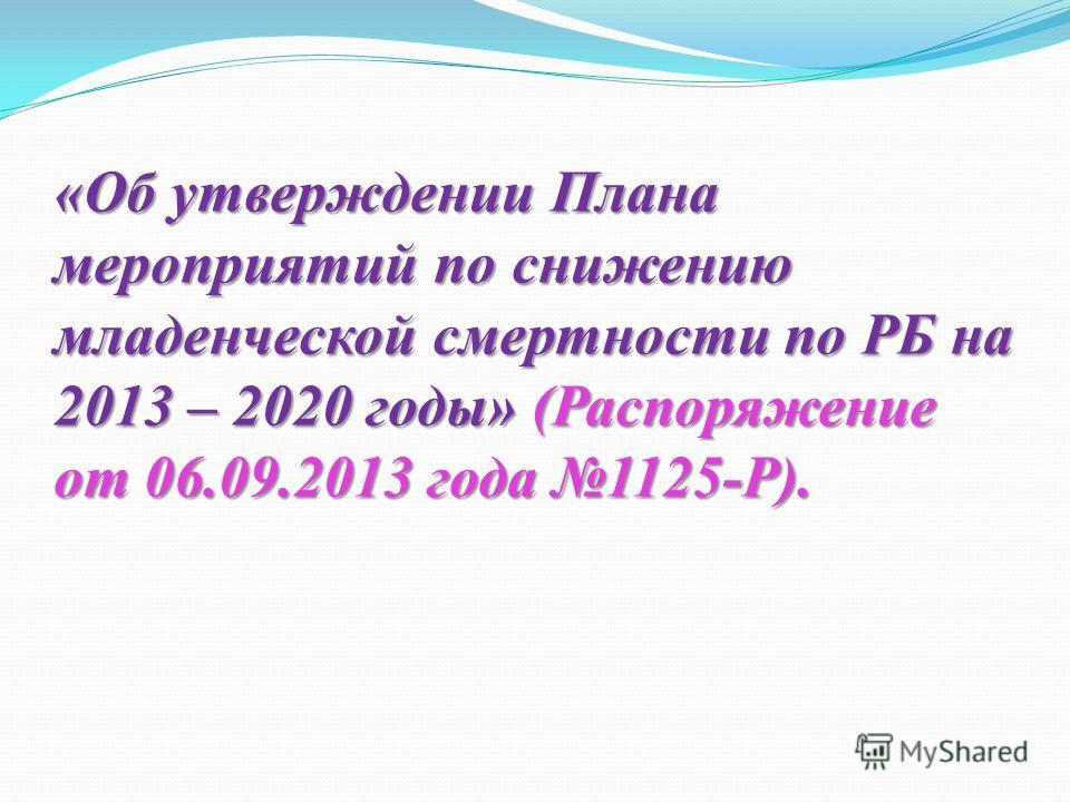 «Об утверждении Плана мероприятий по снижению младенческой смертности по РБ на 2013 – 2020 годы» (Распоряжение от 06.09.2013 года 1125-Р).