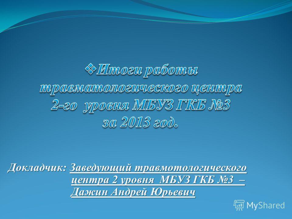 Докладчик: Заведующий травмотологического центра 2 уровня МБУЗ ГКБ 3 – Дажин Андрей Юрьевич