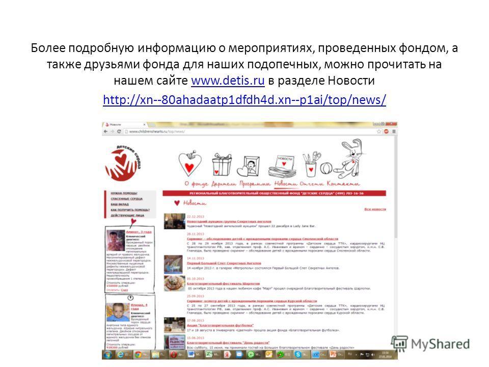 Более подробную информацию о мероприятиях, проведенных фондом, а также друзьями фонда для наших подопечных, можно прочитать на нашем сайте www.detis.ru в разделе Новостиwww.detis.ru http://xn--80ahadaatp1dfdh4d.xn--p1ai/top/news/