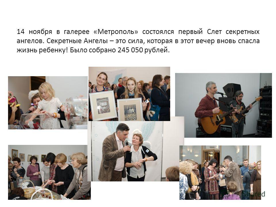 14 ноября в галерее «Метрополь» состоялся первый Слет секретных ангелов. Секретные Ангелы – это сила, которая в этот вечер вновь спасла жизнь ребенку! Было собрано 245 050 рублей.