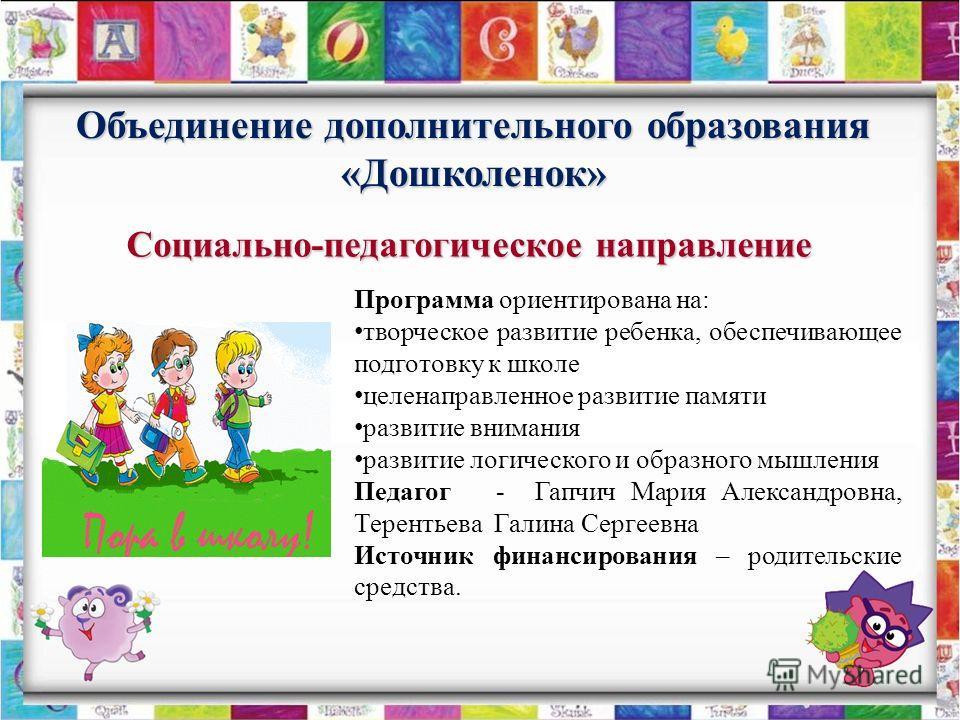 Объединение дополнительного образования «Дошколенок» Программа ориентирована на: творческое развитие ребенка, обеспечивающее подготовку к школе целенаправленное развитие памяти развитие внимания развитие логического и образного мышления Педагог - Гап