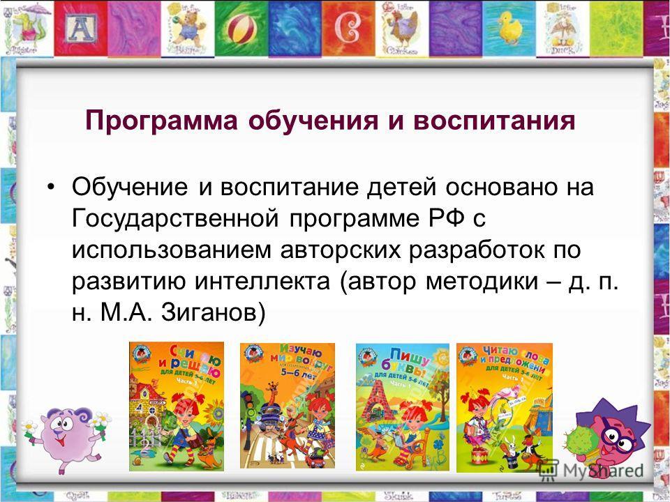 Программа обучения и воспитания Обучение и воспитание детей основано на Государственной программе РФ с использованием авторских разработок по развитию интеллекта (автор методики – д. п. н. М.А. Зиганов)