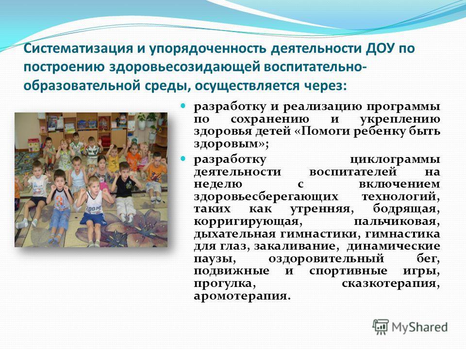 Систематизация и упорядоченность деятельности ДОУ по построению здоровьесозидающей воспитательно- образовательной среды, осуществляется через: разработку и реализацию программы по сохранению и укреплению здоровья детей «Помоги ребенку быть здоровым»;