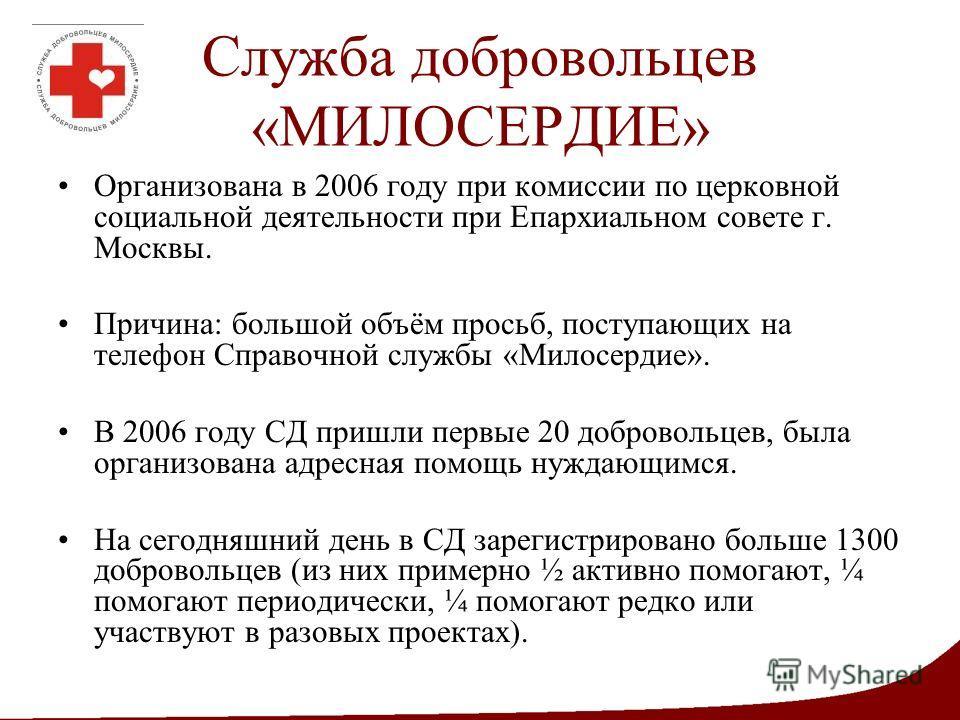 Служба добровольцев «МИЛОСЕРДИЕ» Организована в 2006 году при комиссии по церковной социальной деятельности при Епархиальном совете г. Москвы. Причина: большой объём просьб, поступающих на телефон Справочной службы «Милосердие». В 2006 году СД пришли