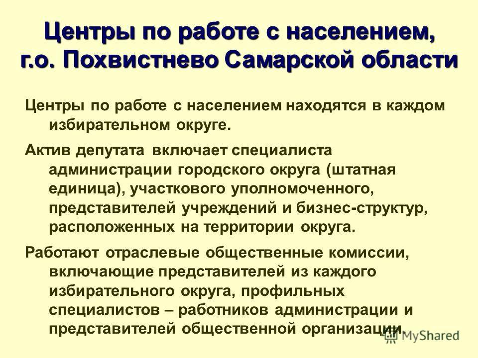 Центры по работе с населением, г.о. Похвистнево Самарской области Центры по работе с населением находятся в каждом избирательном округе. Актив депутата включает специалиста администрации городского округа (штатная единица), участкового уполномоченног