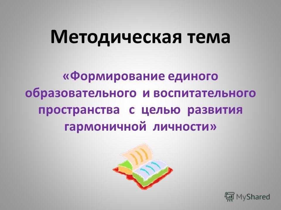 Методическая тема «Формирование единого образовательного и воспитательного пространства с целью развития гармоничной личности»