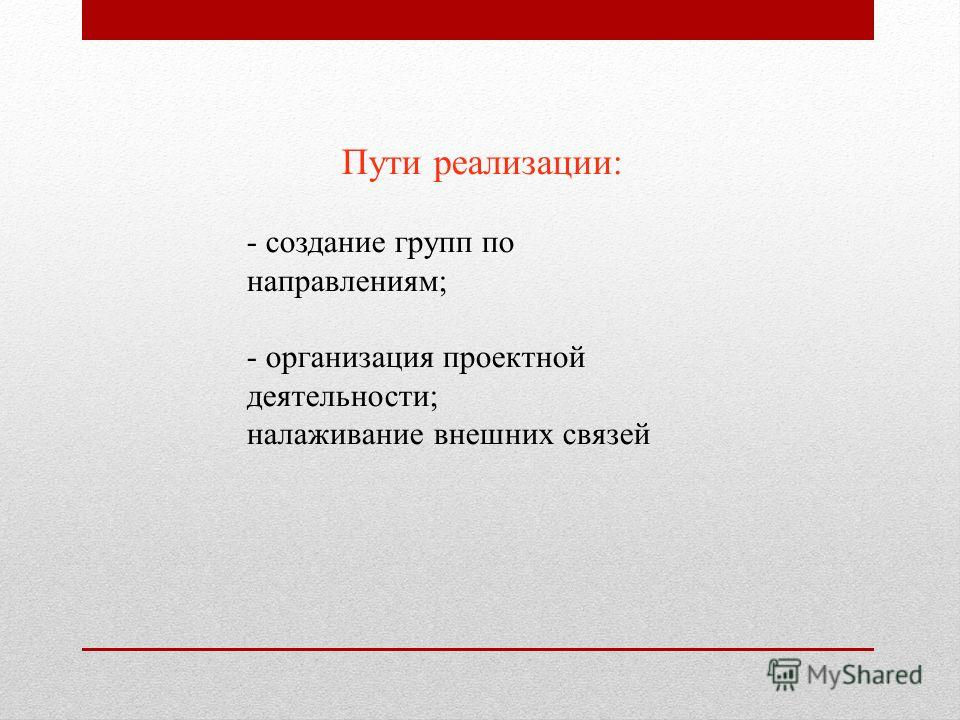Пути реализации: - создание групп по направлениям; - организация проектной деятельности; налаживание внешних связей