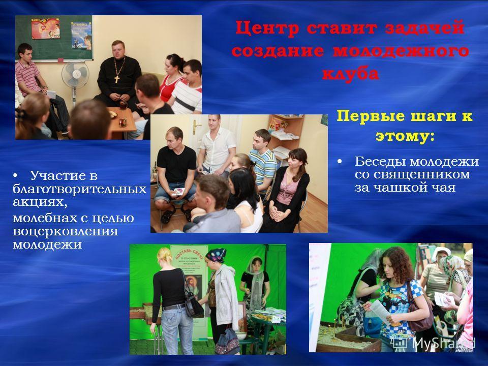 Центр ставит задачей создание молодежного клуба Первые шаги к этому: Беседы молодежи со священником за чашкой чая Участие в благотворительных акциях, молебнах с целью воцерковления молодежи