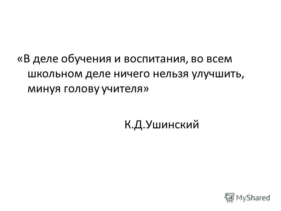 «В деле обучения и воспитания, во всем школьном деле ничего нельзя улучшить, минуя голову учителя» К.Д.Ушинский