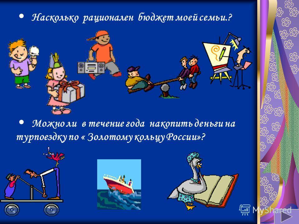 Насколько рационален бюджет моей семьи.? Можно ли в течение года накопить деньги на турпоездку по « Золотому кольцу России»?