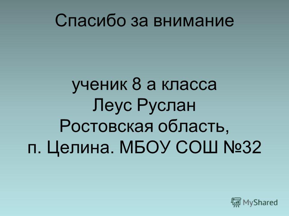 Спасибо за внимание ученик 8 а класса Леус Руслан Ростовская область, п. Целина. МБОУ СОШ 32