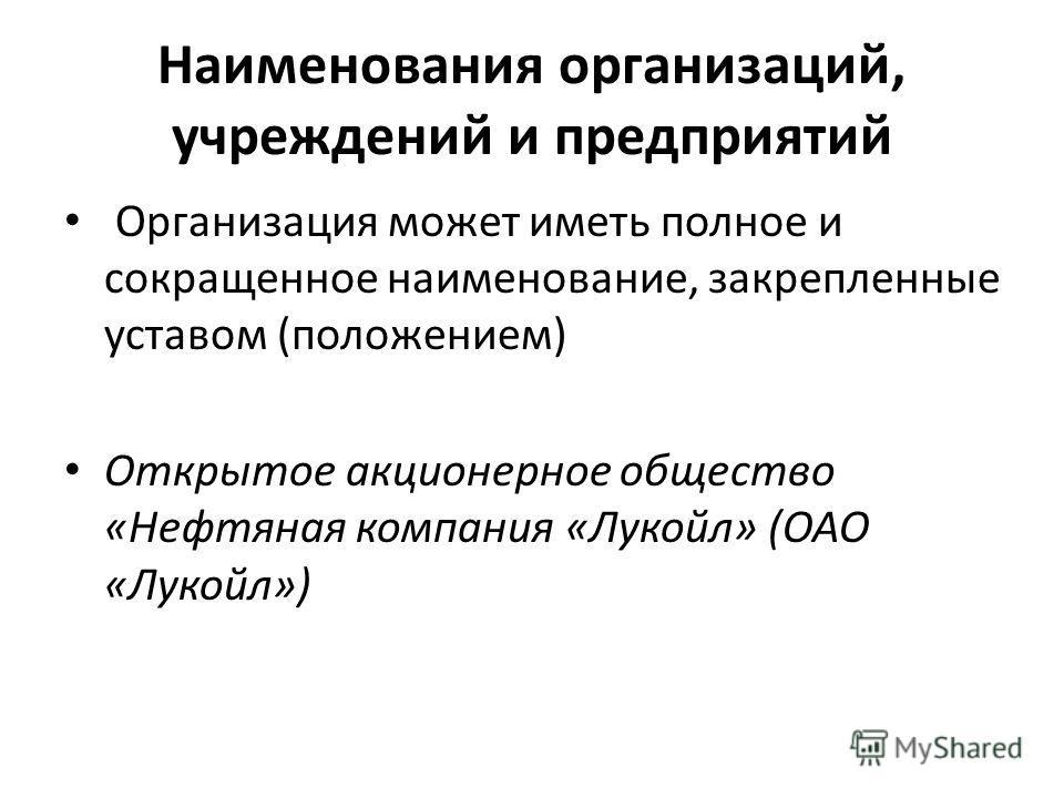 Наименования организаций, учреждений и предприятий Организация может иметь полное и сокращенное наименование, закрепленные уставом (положением) Открытое акционерное общество «Нефтяная компания «Лукойл» (ОАО «Лукойл»)