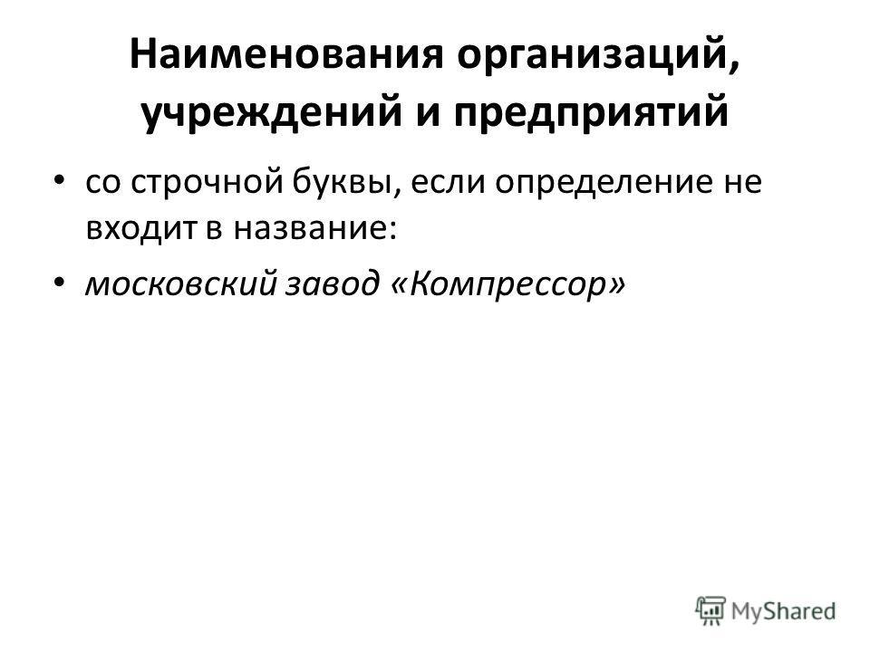 Наименования организаций, учреждений и предприятий со строчной буквы, если определение не входит в название: московский завод «Компрессор»
