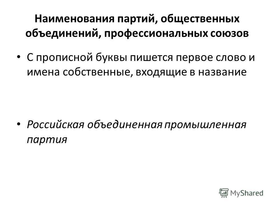 Наименования партий, общественных объединений, профессиональных союзов С прописной буквы пишется первое слово и имена собственные, входящие в название Российская объединенная промышленная партия