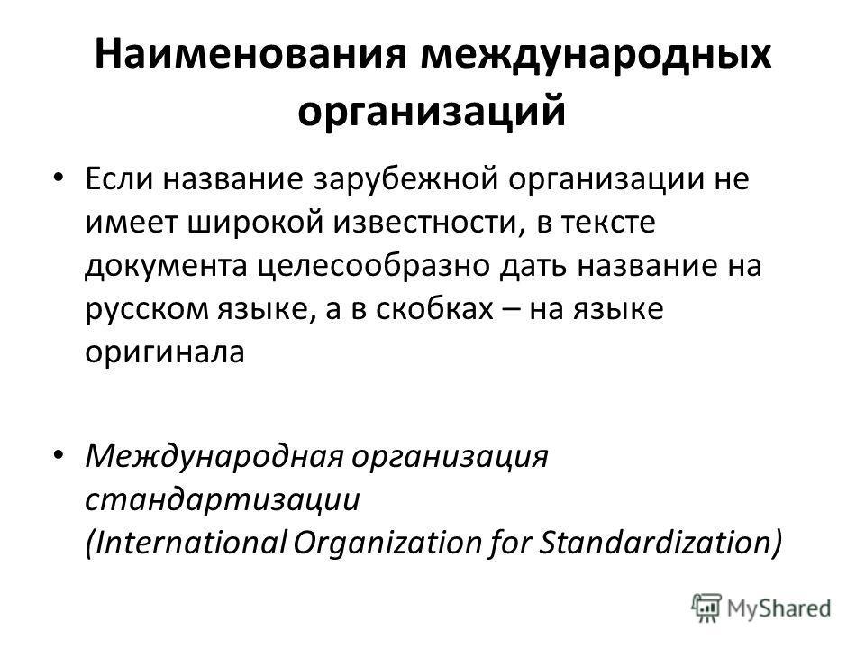 Наименования международных организаций Если название зарубежной организации не имеет широкой известности, в тексте документа целесообразно дать название на русском языке, а в скобках – на языке оригинала Международная организация стандартизации (Inte