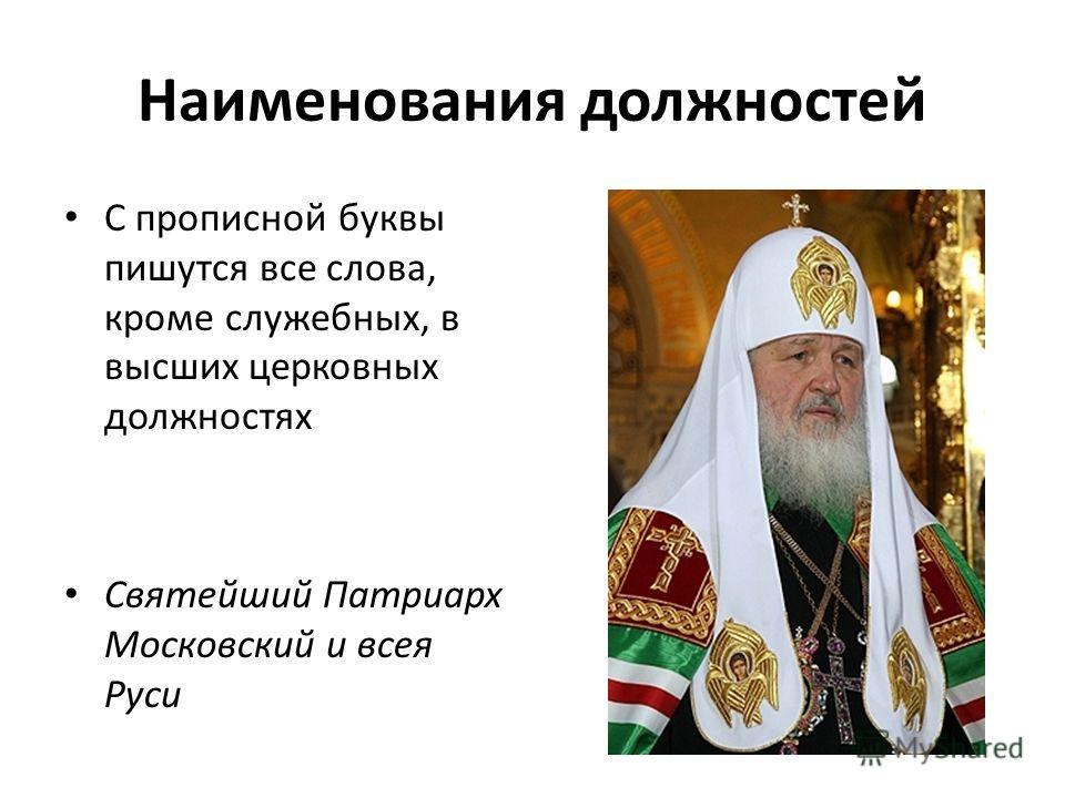 Наименования должностей С прописной буквы пишутся все слова, кроме служебных, в высших церковных должностях Святейший Патриарх Московский и всея Руси