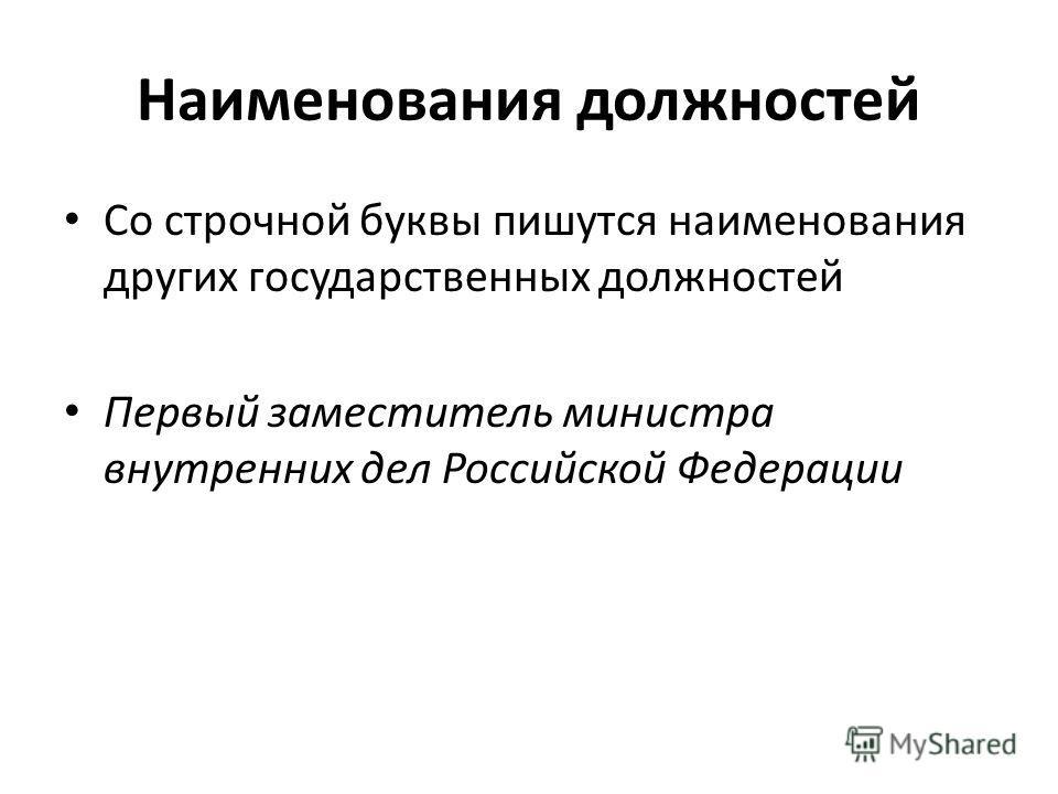 Наименования должностей Со строчной буквы пишутся наименования других государственных должностей Первый заместитель министра внутренних дел Российской Федерации