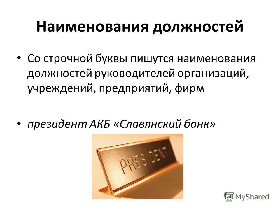 Наименования должностей Со строчной буквы пишутся наименования должностей руководителей организаций, учреждений, предприятий, фирм президент АКБ «Славянский банк»