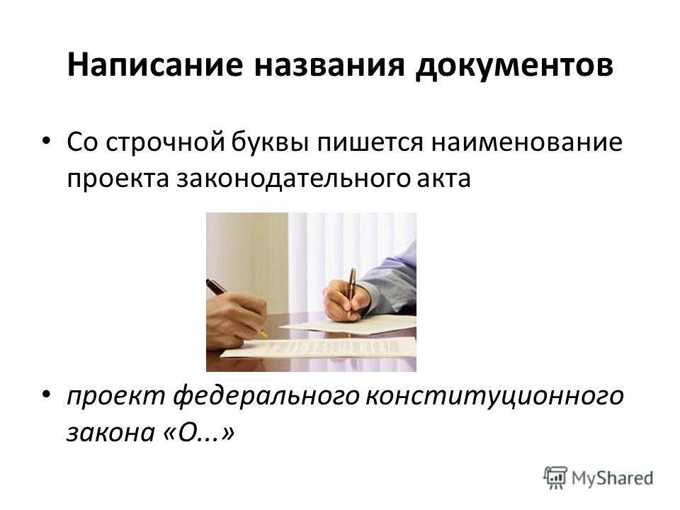 Написание названия документов Со строчной буквы пишется наименование проекта законодательного акта проект федерального конституционного закона «О...»