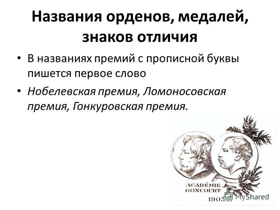 Названия орденов, медалей, знаков отличия В названиях премий с прописной буквы пишется первое слово Нобелевская премия, Ломоносовская премия, Гонкуровская премия.