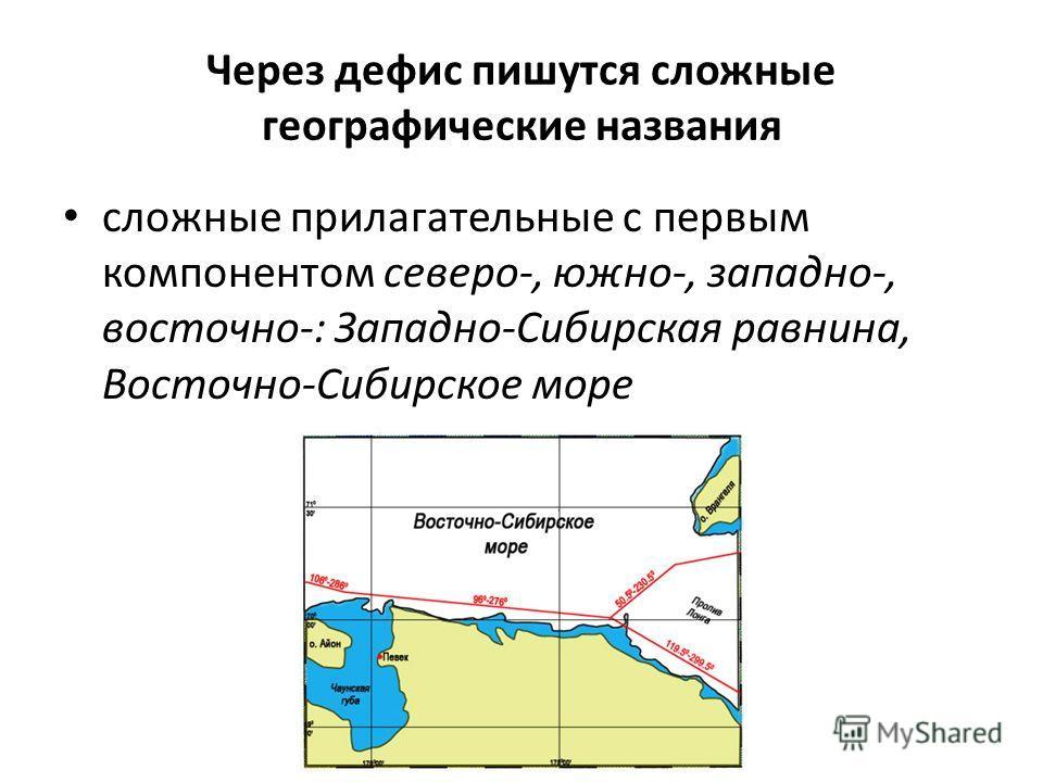 Через дефис пишутся сложные географические названия сложные прилагательные с первым компонентом северо-, южно-, западно-, восточно-: Западно-Сибирская равнина, Восточно-Сибирское море