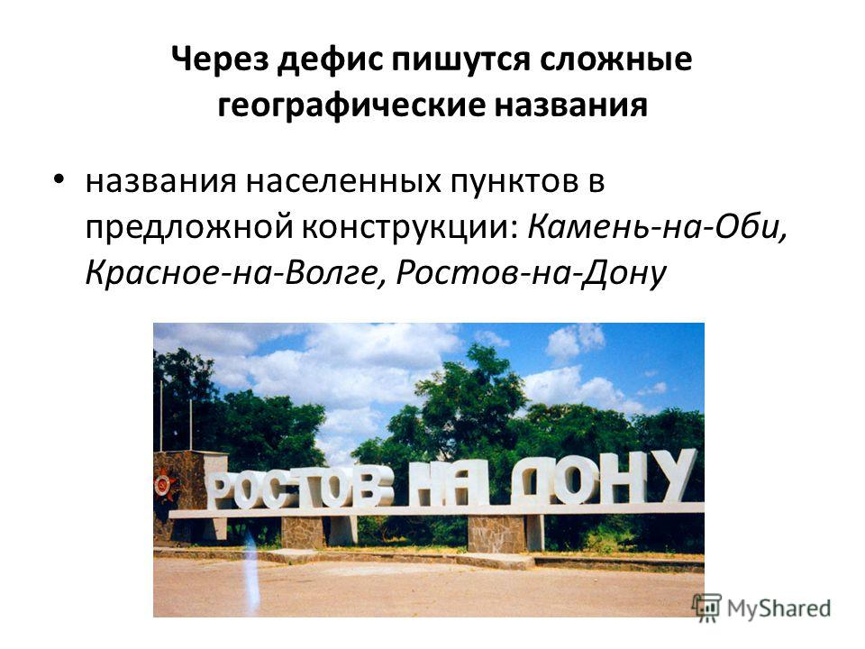 Через дефис пишутся сложные географические названия названия населенных пунктов в предложной конструкции: Камень-на-Оби, Красное-на-Волге, Ростов-на-Дону