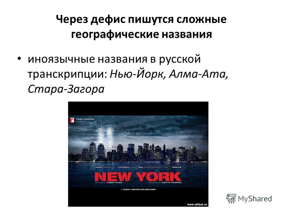 Через дефис пишутся сложные географические названия иноязычные названия в русской транскрипции: Нью-Йорк, Алма-Ата, Стара-Загора