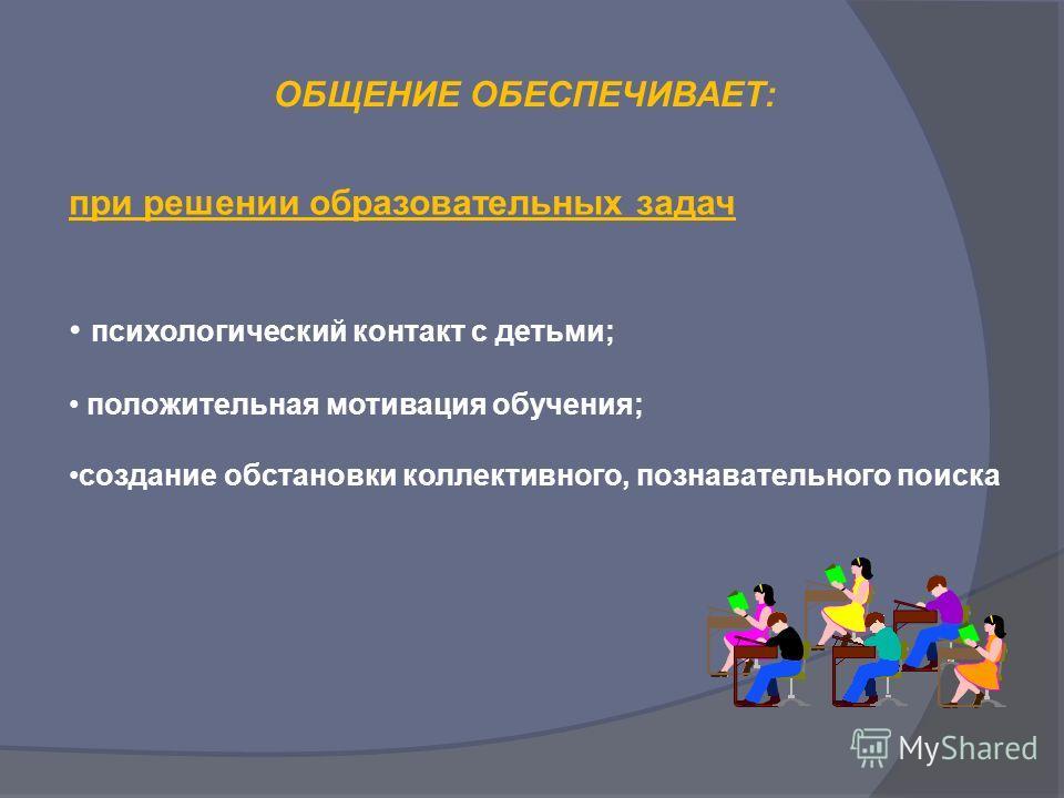 при решении образовательных задач психологический контакт с детьми; положительная мотивация обучения; создание обстановки коллективного, познавательного поиска ОБЩЕНИЕ ОБЕСПЕЧИВАЕТ: