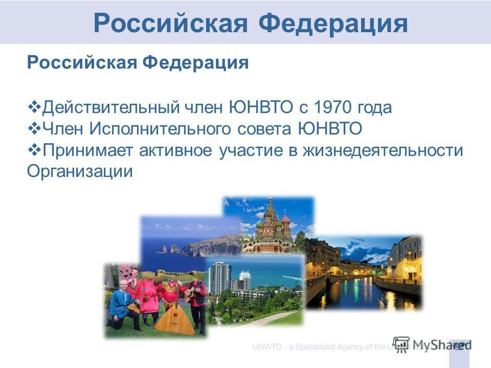 Российская Федерация Действительный член ЮНВТО с 1970 года Член Исполнительного совета ЮНВТО Принимает активное участие в жизнедеятельности Организации