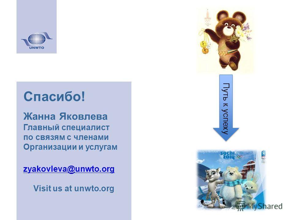 Спасибо! Жанна Яковлева Главный специалист по связям с членами Организации и услугам zyakovleva@unwto.org Visit us at unwto.org Путь к успеху