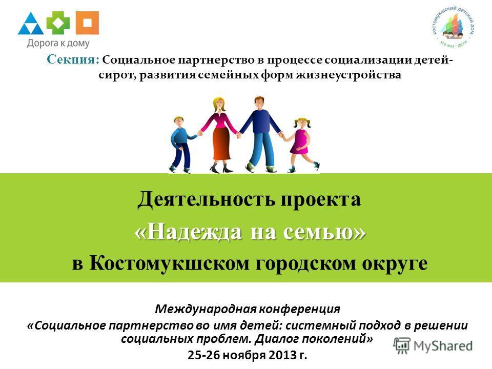 Международная конференция «Социальное партнерство во имя детей: системный подход в решении социальных проблем. Диалог поколений» 25-26 ноября 2013 г. Деятельность проекта «Надежда на семью» в Костомукшском городском округе Секция: Социальное партнерс