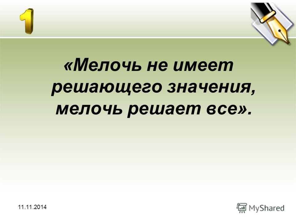 11.11.2014 «Мелочь не имеет решающего значения, мелочь решает все».