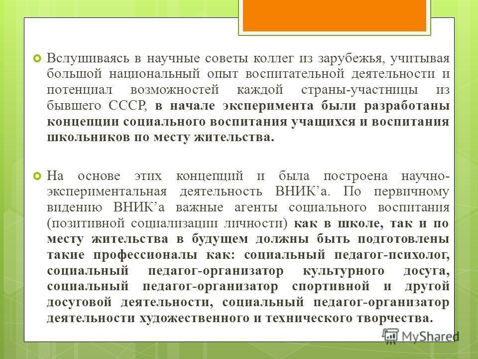 Вслушиваясь в научные советы коллег из зарубежья, учитывая большой национальный опыт воспитательной деятельности и потенциал возможностей каждой страны-участницы из бывшего СССР, в начале эксперимента были разработаны концепции социального воспитания