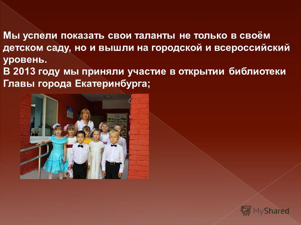 Мы успели показать свои таланты не только в своём детском саду, но и вышли на городской и всероссийский уровень. В 2013 году мы приняли участие в открытии библиотеки Главы города Екатеринбурга;