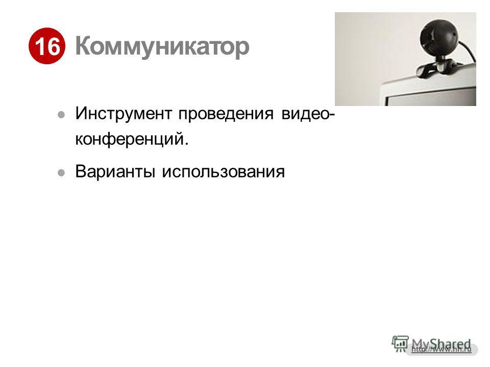 16 http://www.hh.ru Коммуникатор Инструмент проведения видео- конференций. Варианты использования