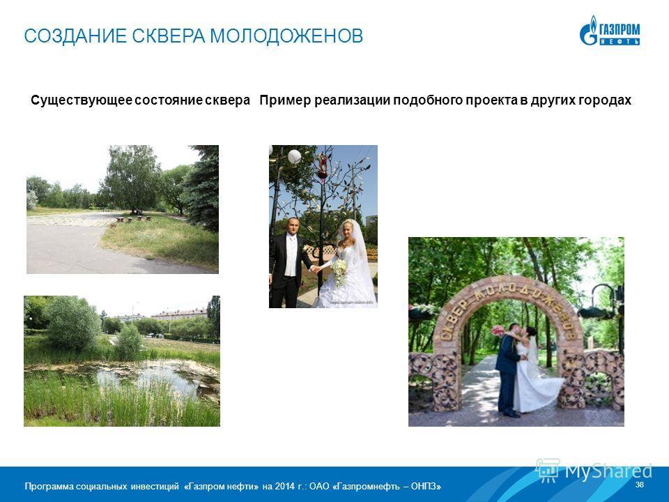 38 Программа социальных инвестиций «Газпром нефти» на 2014 г.: ОАО «Газпромнефть – ОНПЗ» Существующее состояние сквера Пример реализации подобного проекта в других городах СОЗДАНИЕ СКВЕРА МОЛОДОЖЕНОВ