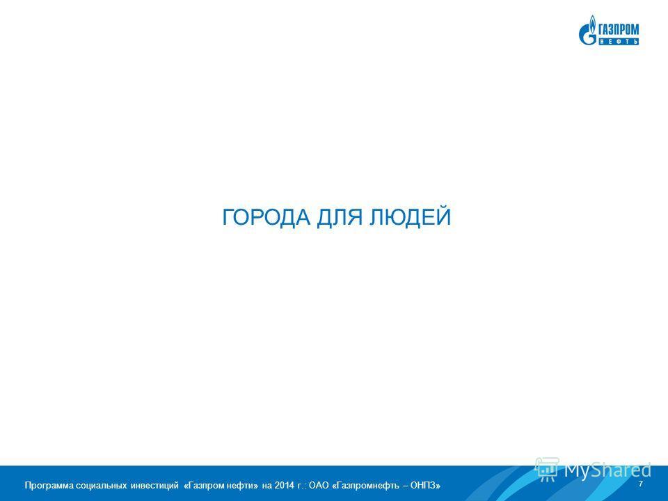 7 Программа социальных инвестиций «Газпром нефти» на 2014 г.: ОАО «Газпромнефть – ОНПЗ» ГОРОДА ДЛЯ ЛЮДЕЙ