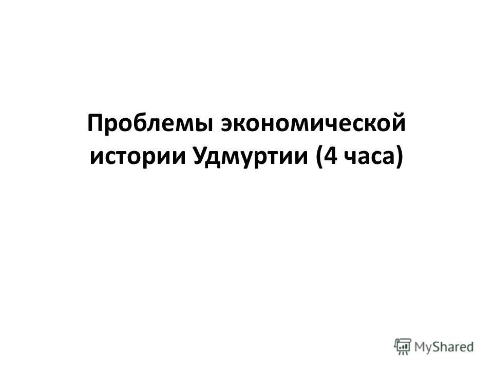 Проблемы экономической истории Удмуртии (4 часа)