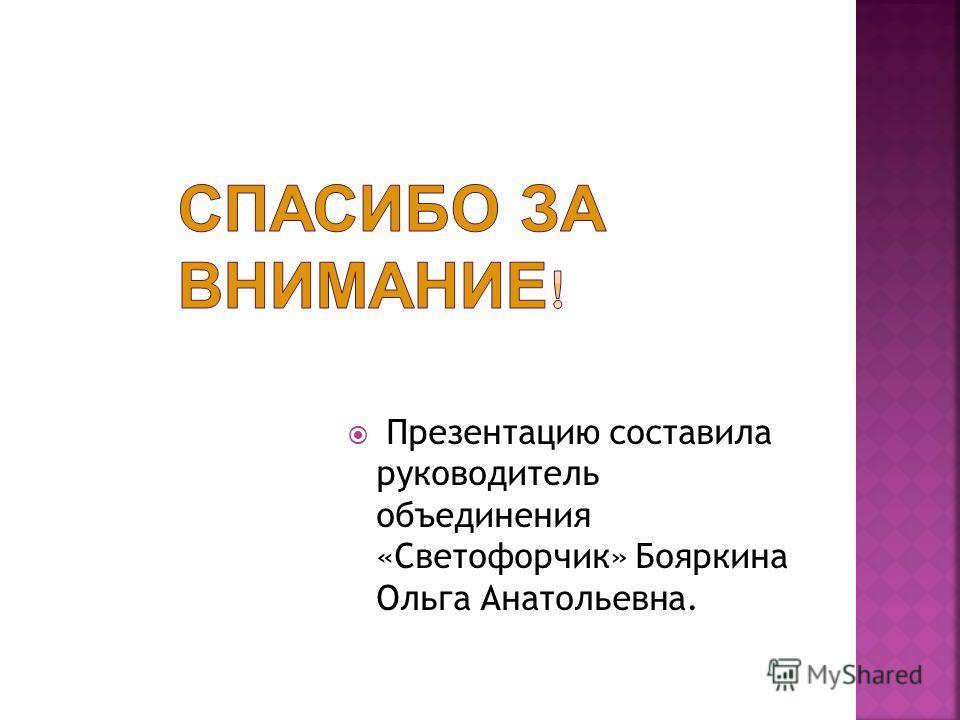 Презентацию составила руководитель объединения «Светофорчик» Бояркина Ольга Анатольевна.