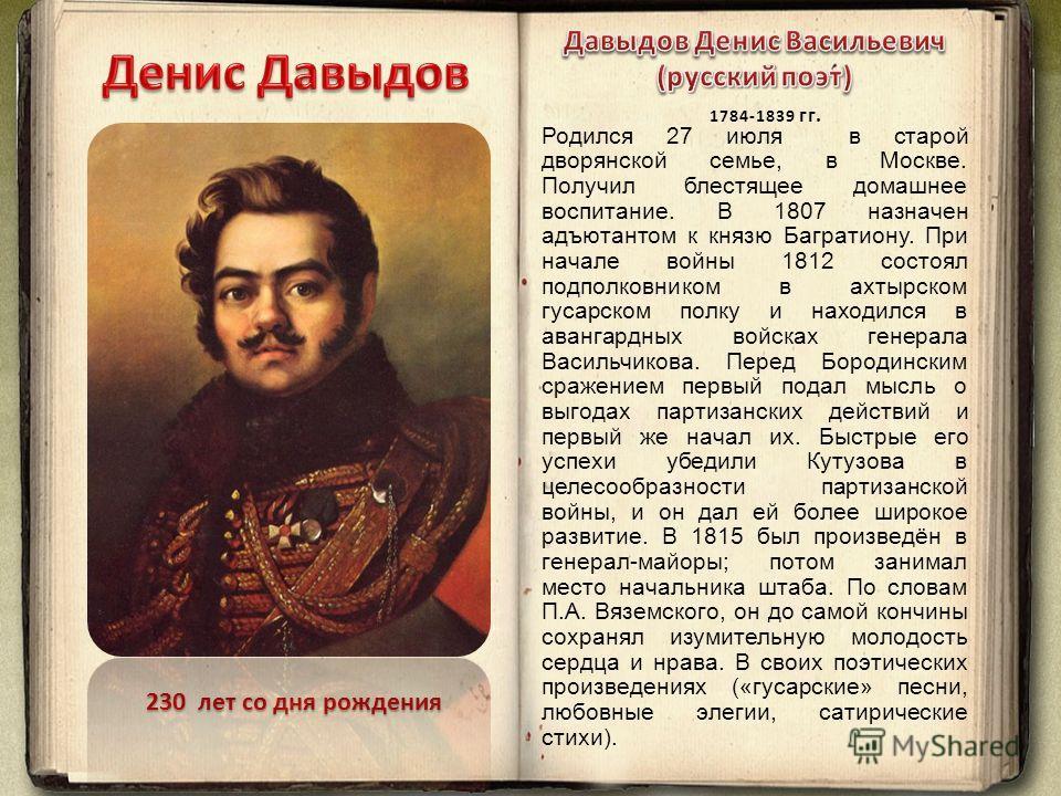 230 лет со дня рождения Родился 27 июля в старой дворянской семье, в Москве. Получил блестящее домашнее воспитание. В 1807 назначен адъютантом к князю Багратиону. При начале войны 1812 состоял подполковником в ахтырском гусарском полку и находился в