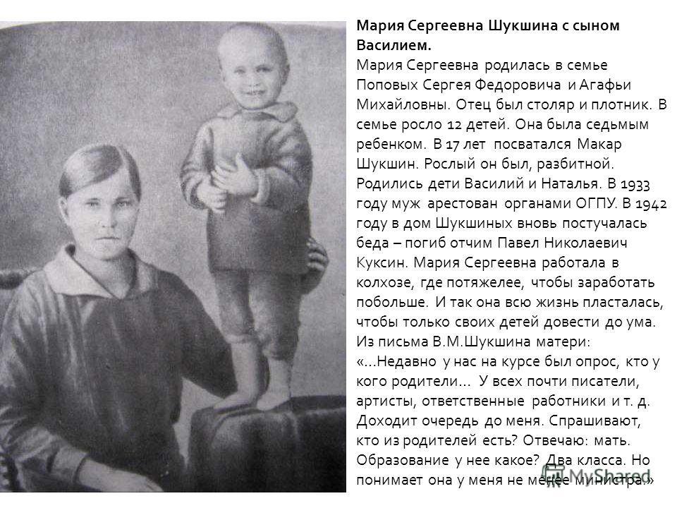 Мария Сергеевна Шукшина с сыном Василием. Мария Сергеевна родилась в семье Поповых Сергея Федоровича и Агафьи Михайловны. Отец был столяр и плотник. В семье росло 12 детей. Она была седьмым ребенком. В 17 лет посватался Макар Шукшин. Рослый он был, р