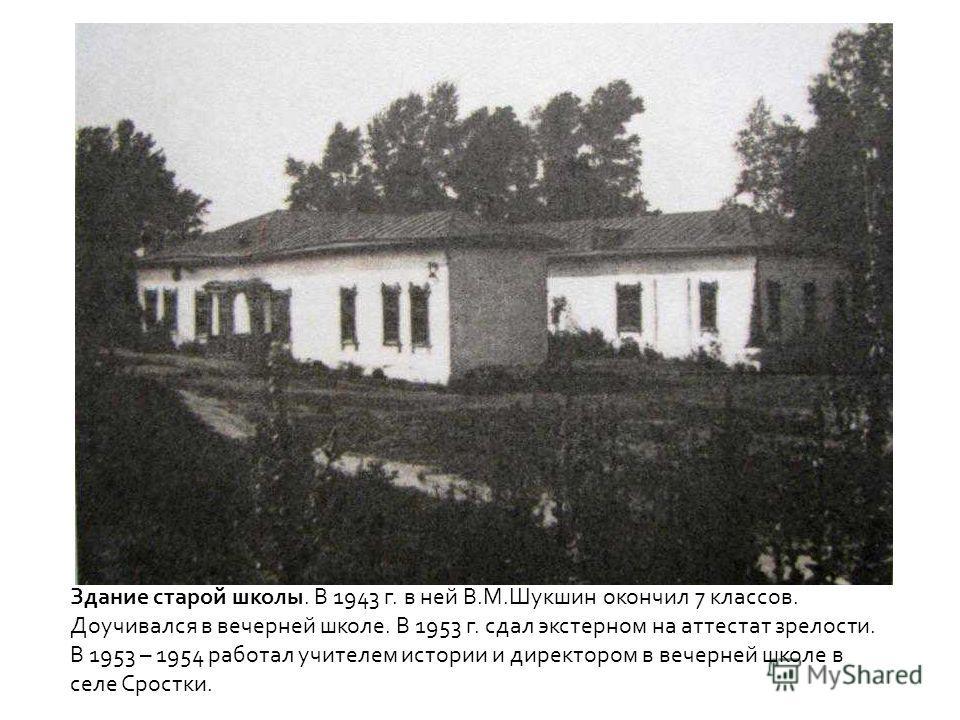 Здание старой школы. В 1943 г. в ней В.М.Шукшин окончил 7 классов. Доучивался в вечерней школе. В 1953 г. сдал экстерном на аттестат зрелости. В 1953 – 1954 работал учителем истории и директором в вечерней школе в селе Сростки.