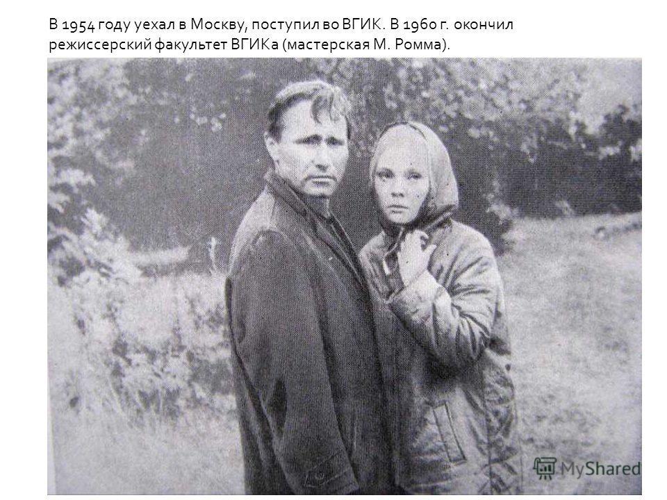 В 1954 году уехал в Москву, поступил во ВГИК. В 1960 г. окончил режиссерский факультет ВГИКа (мастерская М. Ромма).