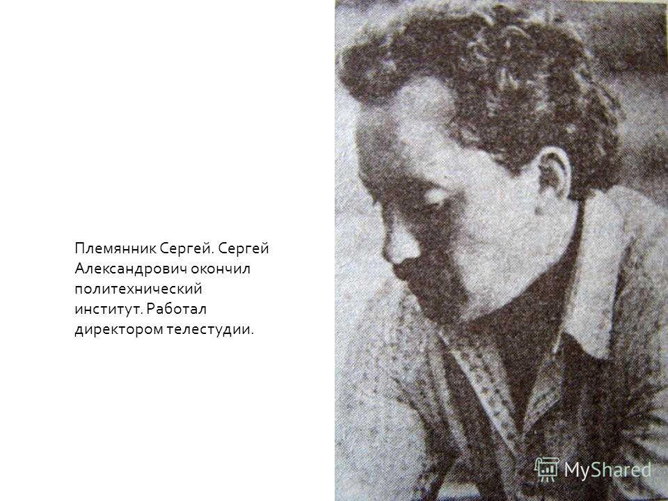 Племянник Сергей. Сергей Александрович окончил политехнический институт. Работал директором телестудии.