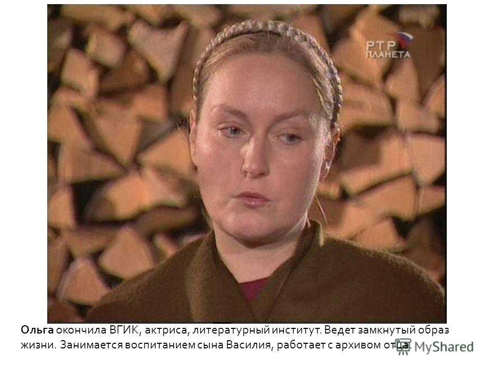 Ольга окончила ВГИК, актриса, литературный институт. Ведет замкнутый образ жизни. Занимается воспитанием сына Василия, работает с архивом отца.