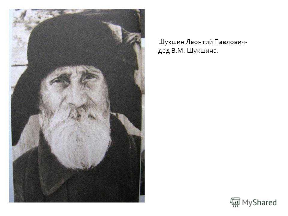 Шукшин Леонтий Павлович- дед В.М. Шукшина.