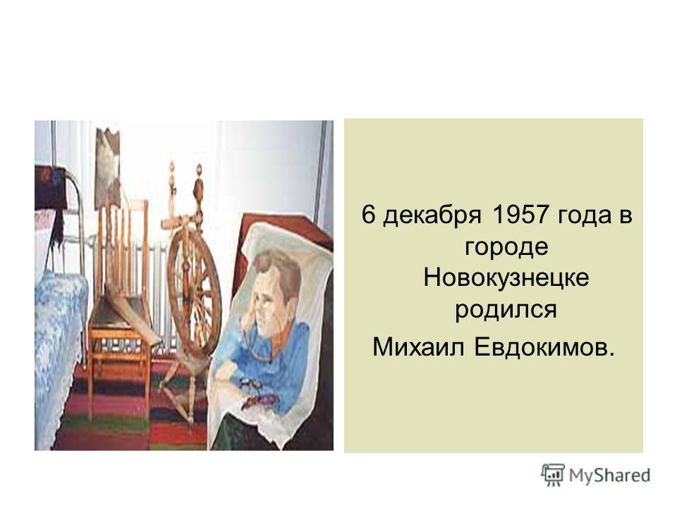 6 декабря 1957 года в городе Новокузнецке родился Михаил Евдокимов.