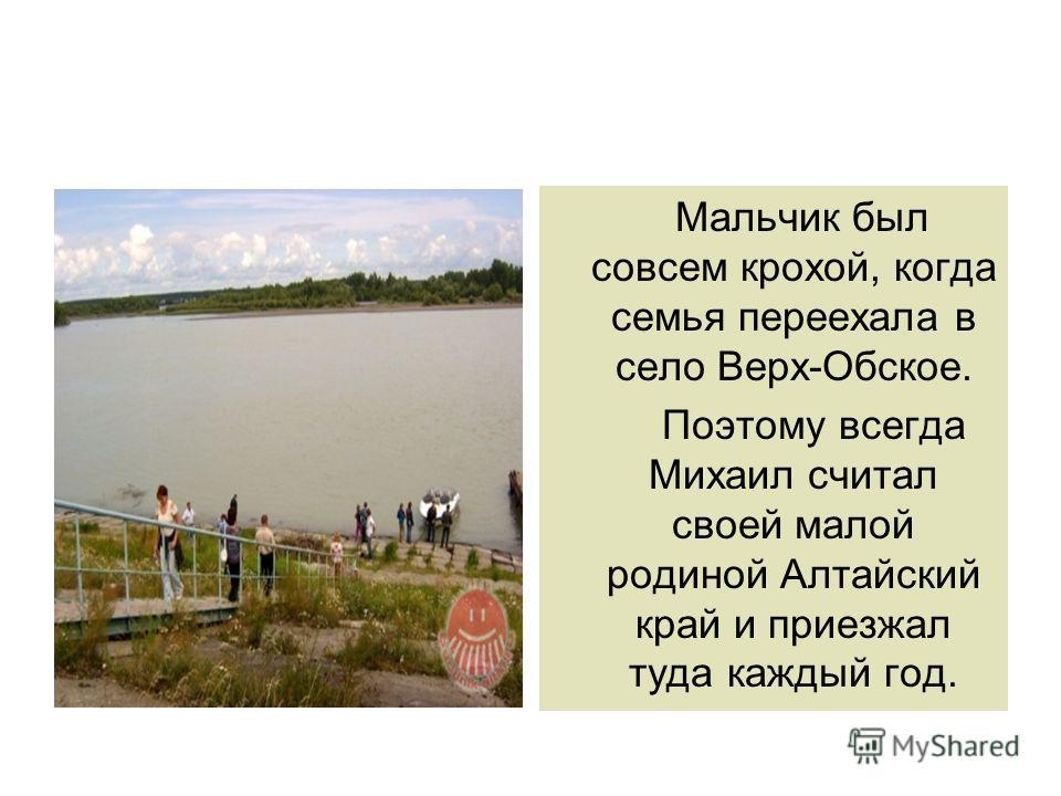 Мальчик был совсем крохой, когда семья переехала в село Верх-Обское. Поэтому всегда Михаил считал своей малой родиной Алтайский край и приезжал туда каждый год.