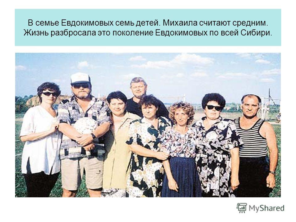 В семье Евдокимовых семь детей. Михаила считают средним. Жизнь разбросала это поколение Евдокимовых по всей Сибири.
