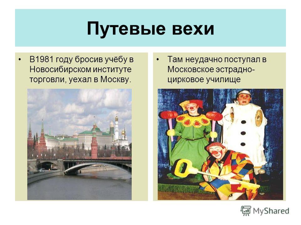 Путевые вехи В1981 году бросив учёбу в Новосибирском институте торговли, уехал в Москву. Там неудачно поступал в Московское эстрадно- цирковое училище